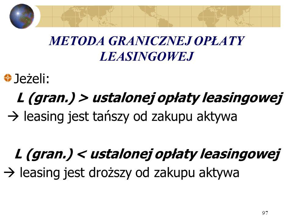 97 METODA GRANICZNEJ OPŁATY LEASINGOWEJ Jeżeli: L (gran.) > ustalonej opłaty leasingowej leasing jest tańszy od zakupu aktywa L (gran.) < ustalonej op