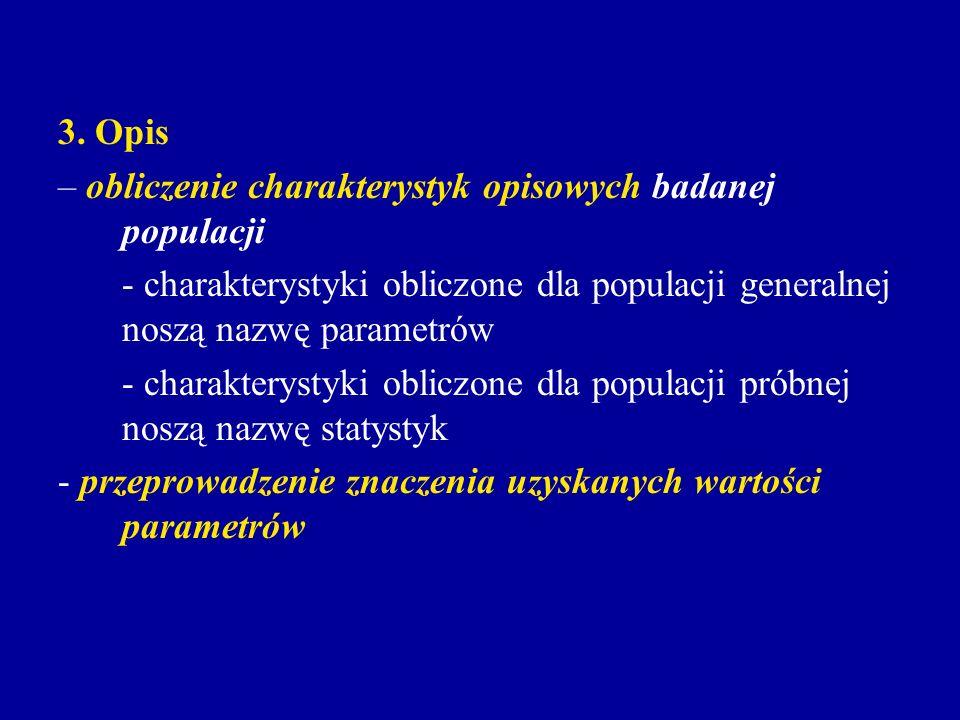 3. Opis – obliczenie charakterystyk opisowych badanej populacji - charakterystyki obliczone dla populacji generalnej noszą nazwę parametrów - charakte