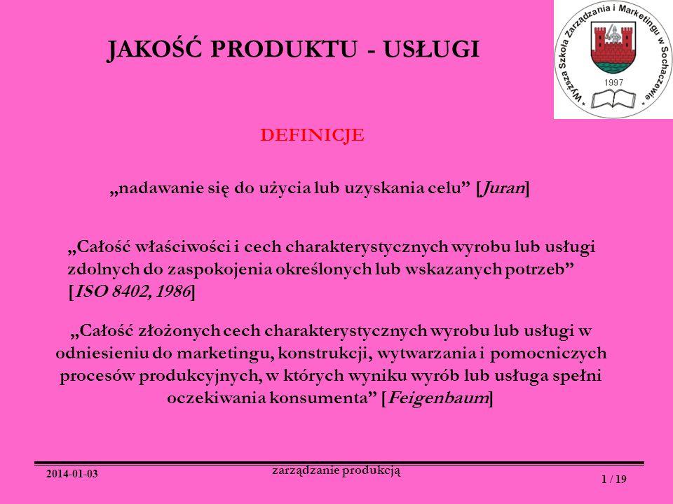 2014-01-03 1 / 19 zarządzanie produkcją JAKOŚĆ PRODUKTU - USŁUGI DEFINICJE nadawanie się do użycia lub uzyskania celu [Juran] Całość właściwości i cec