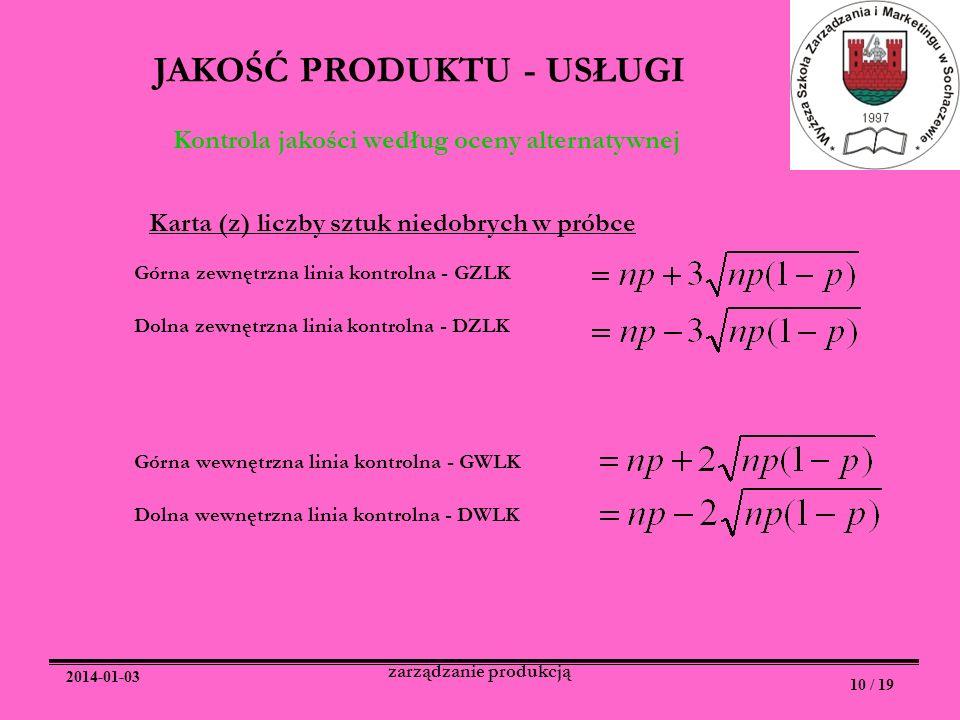 2014-01-03 10 / 19 zarządzanie produkcją JAKOŚĆ PRODUKTU - USŁUGI Kontrola jakości według oceny alternatywnej Karta (z) liczby sztuk niedobrych w prób