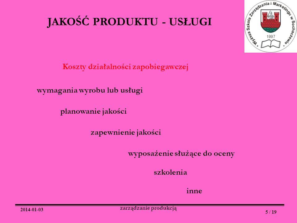 2014-01-03 5 / 19 zarządzanie produkcją JAKOŚĆ PRODUKTU - USŁUGI Koszty działalności zapobiegawczej wymagania wyrobu lub usługi planowanie jakości zap