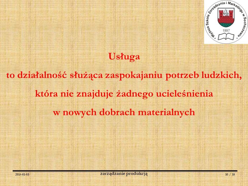 2014-01-0310 / 18 zarządzanie produkcją Usługa to działalność służąca zaspokajaniu potrzeb ludzkich, która nie znajduje żadnego ucieleśnienia w nowych
