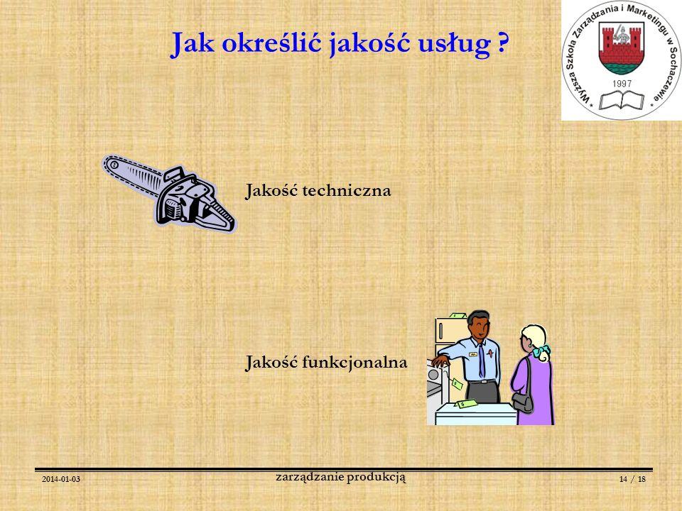 2014-01-0314 / 18 zarządzanie produkcją Jak określić jakość usług ? Jakość techniczna Jakość funkcjonalna