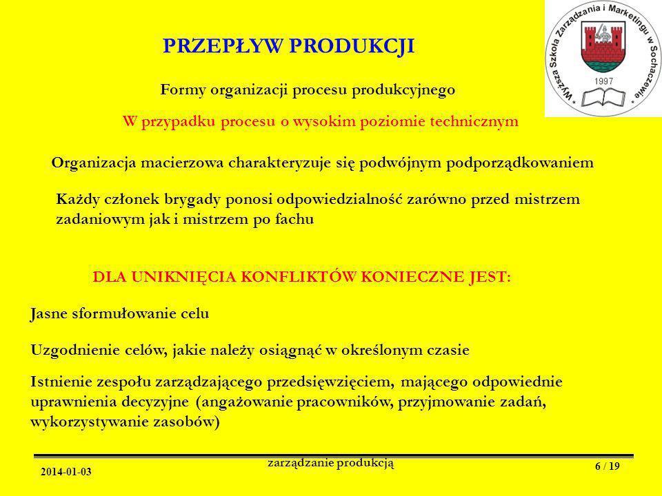 2014-01-03 zarządzanie produkcją 6 / 19 PRZEPŁYW PRODUKCJI Formy organizacji procesu produkcyjnego W przypadku procesu o wysokim poziomie technicznym Organizacja macierzowa charakteryzuje się podwójnym podporządkowaniem Każdy członek brygady ponosi odpowiedzialność zarówno przed mistrzem zadaniowym jak i mistrzem po fachu DLA UNIKNIĘCIA KONFLIKTÓW KONIECZNE JEST: Jasne sformułowanie celu Uzgodnienie celów, jakie należy osiągnąć w określonym czasie Istnienie zespołu zarządzającego przedsięwzięciem, mającego odpowiednie uprawnienia decyzyjne (angażowanie pracowników, przyjmowanie zadań, wykorzystywanie zasobów)