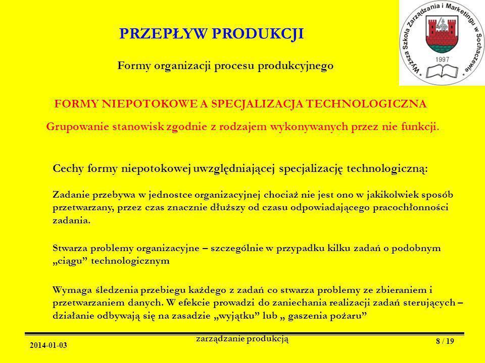 2014-01-03 zarządzanie produkcją 8 / 19 PRZEPŁYW PRODUKCJI Formy organizacji procesu produkcyjnego FORMY NIEPOTOKOWE A SPECJALIZACJA TECHNOLOGICZNA Grupowanie stanowisk zgodnie z rodzajem wykonywanych przez nie funkcji.