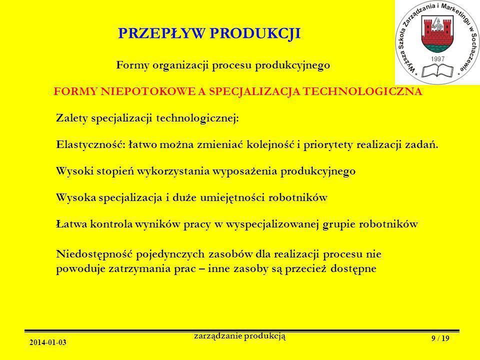 2014-01-03 zarządzanie produkcją 9 / 19 PRZEPŁYW PRODUKCJI Formy organizacji procesu produkcyjnego FORMY NIEPOTOKOWE A SPECJALIZACJA TECHNOLOGICZNA Zalety specjalizacji technologicznej: Elastyczność: łatwo można zmieniać kolejność i priorytety realizacji zadań.