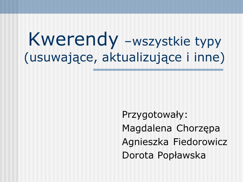 Kwerendy –wszystkie typy (usuwające, aktualizujące i inne) Przygotowały: Magdalena Chorzępa Agnieszka Fiedorowicz Dorota Popławska