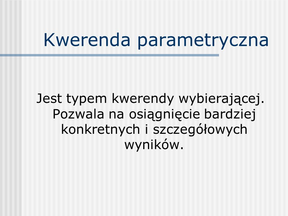 Kwerenda parametryczna Jest typem kwerendy wybierającej. Pozwala na osiągnięcie bardziej konkretnych i szczegółowych wyników.