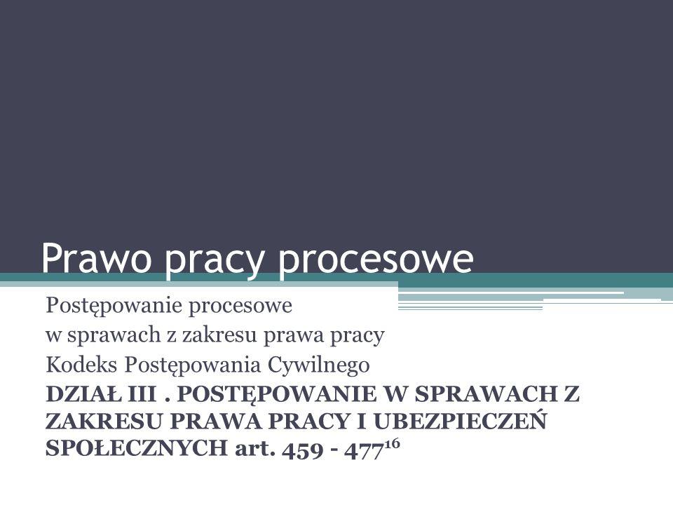 Prawo pracy procesowe Postępowanie procesowe w sprawach z zakresu prawa pracy Kodeks Postępowania Cywilnego DZIAŁ III.
