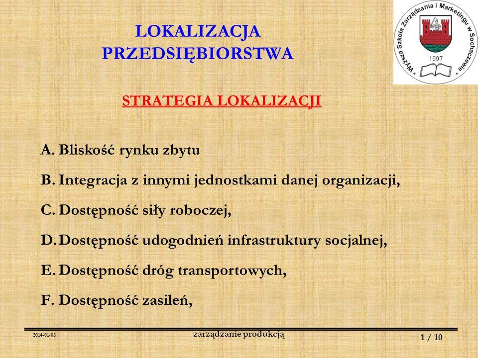 2014-01-03 1 / 10 zarządzanie produkcją LOKALIZACJA PRZEDSIĘBIORSTWA STRATEGIA LOKALIZACJI A.Bliskość rynku zbytu B.Integracja z innymi jednostkami da