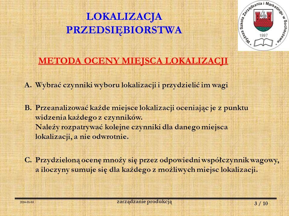 2014-01-03 4 / 10 zarządzanie produkcją METODA OCENY MIEJSCA LOKALIZACJI czynnikwaga ABCD I II III IV V VI razem lokalizacja 3 10 5 1 8 7 3 / 9 2 / 20 3 / 15 4 / 4 4 / 32 3 / 21 91