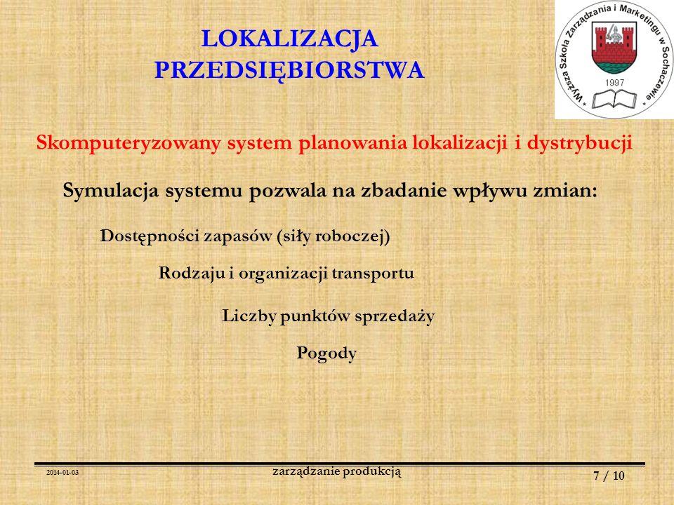 2014-01-03 8 / 10 zarządzanie produkcją LOKALIZACJA PRZEDSIĘBIORSTWA Ograniczenia w projektowaniu obiektów: A.Jakie są wymagane obiekty i pomieszczenia B.Jakie obiekty istnieją, które należy zmodernizować jakie należy wybudować C.Termin ukończenia budowy D.Okres eksploatacji E.Szczegółowa lokalizacja F.Maksymalny koszt