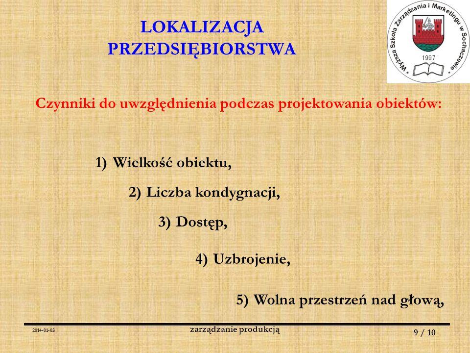 2014-01-03 9 / 10 zarządzanie produkcją LOKALIZACJA PRZEDSIĘBIORSTWA Czynniki do uwzględnienia podczas projektowania obiektów: 1)Wielkość obiektu, 2)L