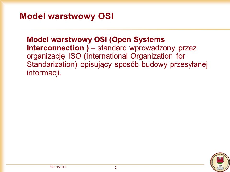 20/09/2003 2 Model warstwowy OSI Model warstwowy OSI (Open Systems Interconnection ) – standard wprowadzony przez organizację ISO (International Organ