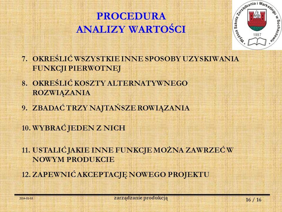 2014-01-03 16 / 16 zarządzanie produkcją PROCEDURA ANALIZY WARTOŚCI 7.OKREŚLIĆ WSZYSTKIE INNE SPOSOBY UZYSKIWANIA FUNKCJI PIERWOTNEJ 8.OKREŚLIĆ KOSZTY