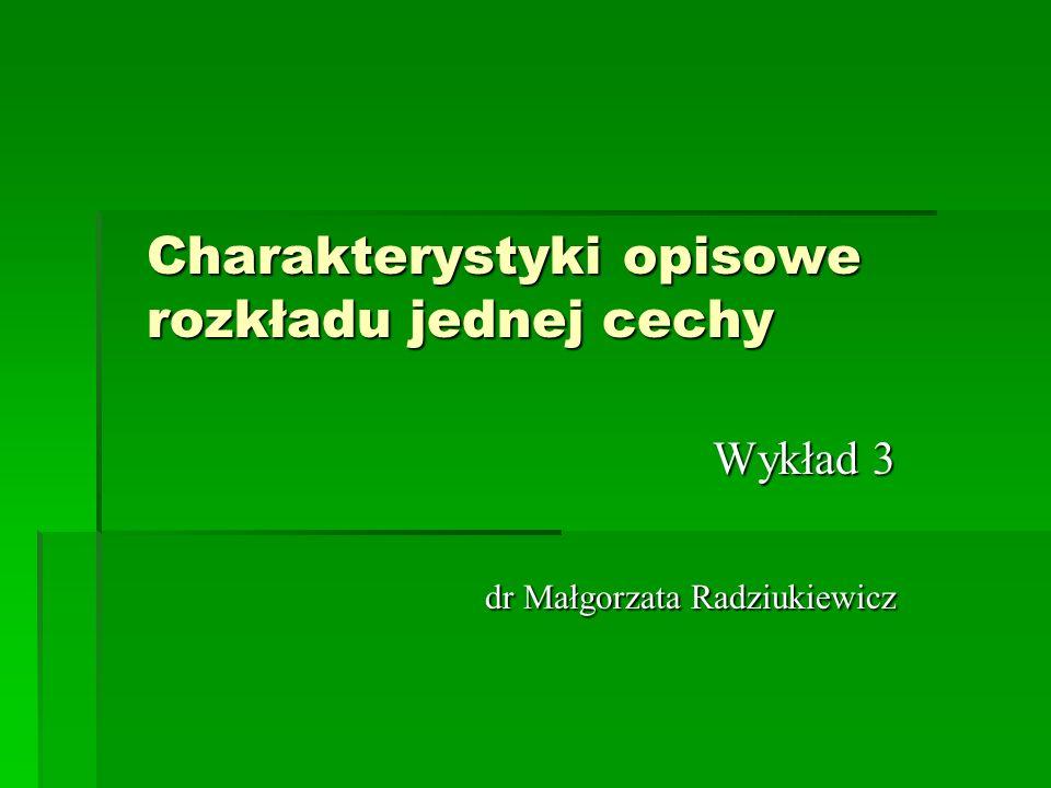 Charakterystyki opisowe rozkładu jednej cechy Wykład 3 dr Małgorzata Radziukiewicz