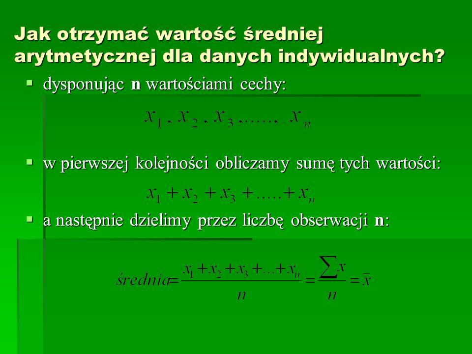 Jak otrzymać wartość średniej arytmetycznej dla danych indywidualnych? dysponując n wartościami cechy: dysponując n wartościami cechy: w pierwszej kol