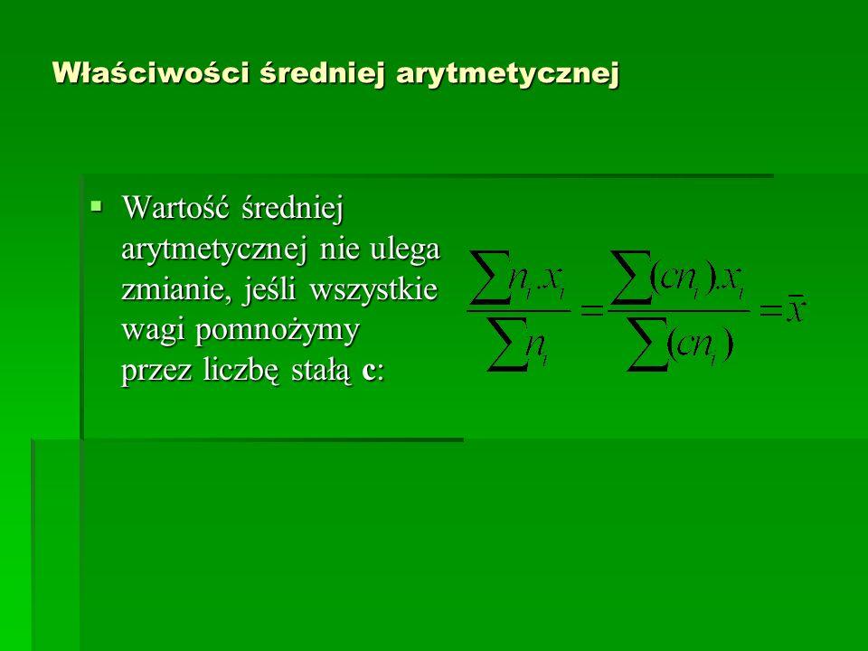 Właściwości średniej arytmetycznej Wartość średniej arytmetycznej nie ulega zmianie, jeśli wszystkie wagi pomnożymy przez liczbę stałą c: Wartość śred