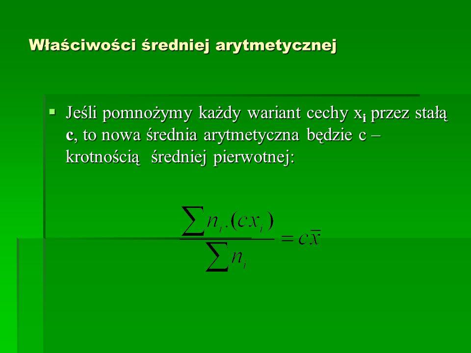 Właściwości średniej arytmetycznej Jeśli pomnożymy każdy wariant cechy x i przez stałą c, to nowa średnia arytmetyczna będzie c – krotnością średniej