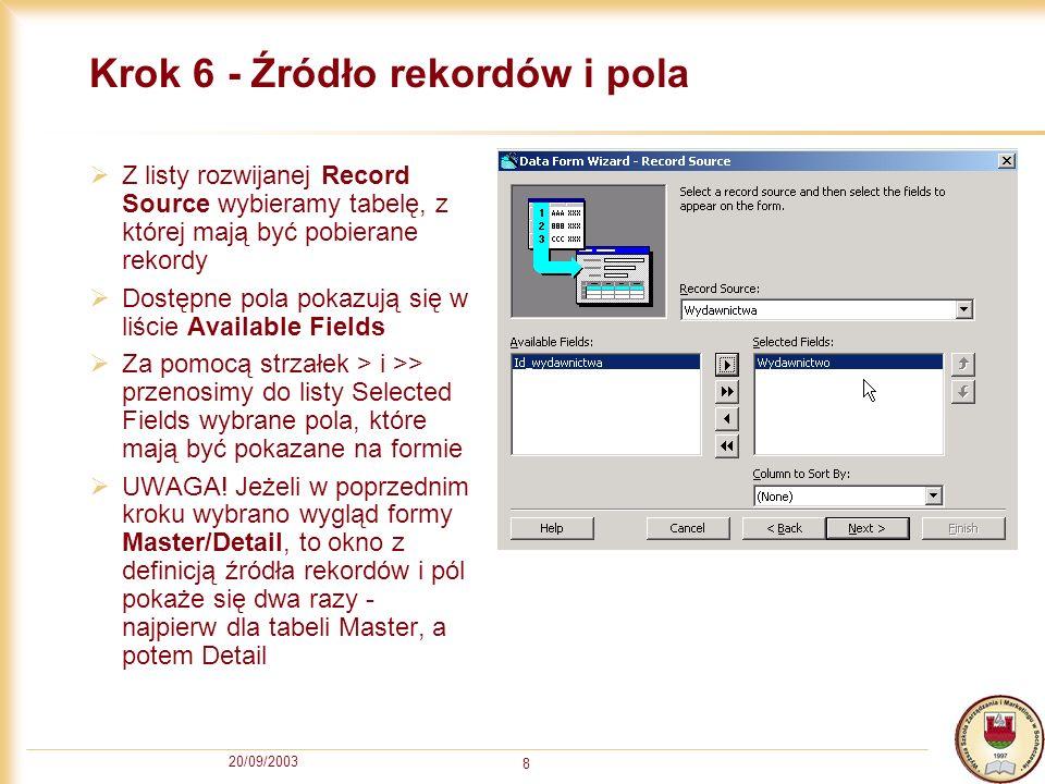 20/09/2003 8 Krok 6 - Źródło rekordów i pola Z listy rozwijanej Record Source wybieramy tabelę, z której mają być pobierane rekordy Dostępne pola poka
