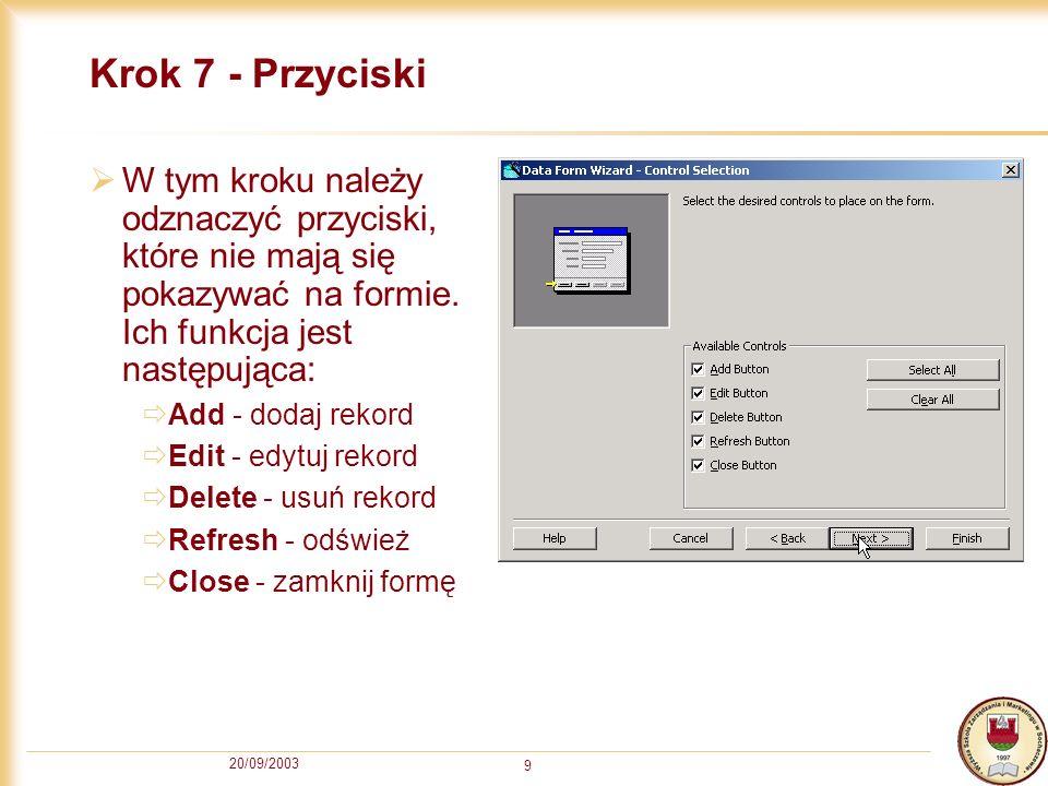 20/09/2003 9 Krok 7 - Przyciski W tym kroku należy odznaczyć przyciski, które nie mają się pokazywać na formie. Ich funkcja jest następująca: Add - do