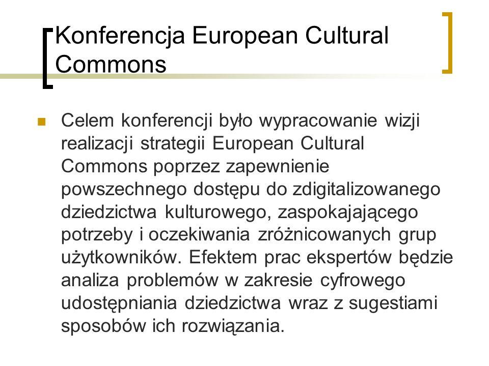 Konferencja European Cultural Commons Celem konferencji było wypracowanie wizji realizacji strategii European Cultural Commons poprzez zapewnienie pow