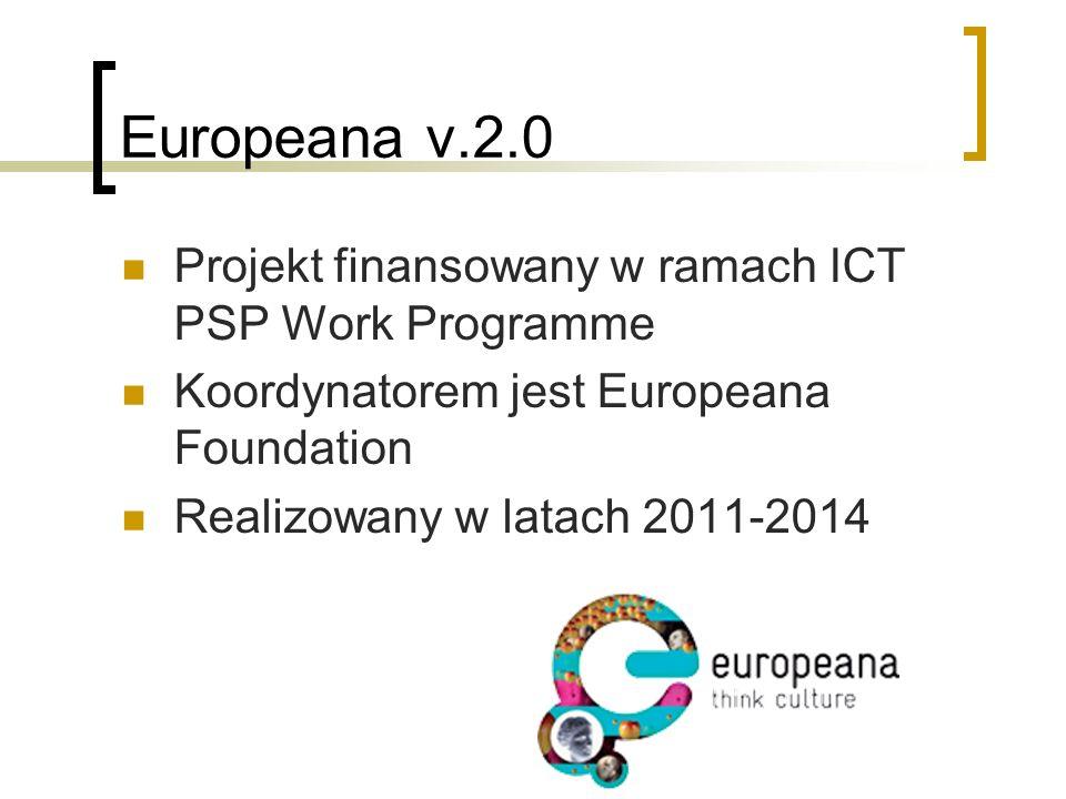 Europeana v.2.0 Projekt finansowany w ramach ICT PSP Work Programme Koordynatorem jest Europeana Foundation Realizowany w latach 2011-2014