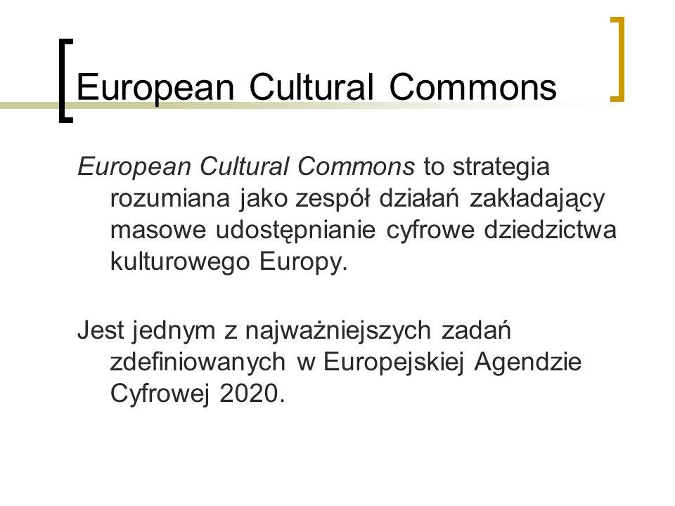 European Cultural Commons European Cultural Commons to strategia rozumiana jako zespół działań zakładający masowe udostępnianie cyfrowe dziedzictwa ku