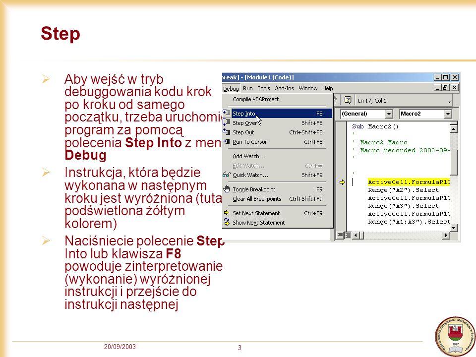20/09/2003 3 Step Aby wejść w tryb debuggowania kodu krok po kroku od samego początku, trzeba uruchomić program za pomocą polecenia Step Into z menu Debug Instrukcja, która będzie wykonana w następnym kroku jest wyróżniona (tutaj podświetlona żółtym kolorem) Naciśniecie polecenie Step Into lub klawisza F8 powoduje zinterpretowanie (wykonanie) wyróżnionej instrukcji i przejście do instrukcji następnej