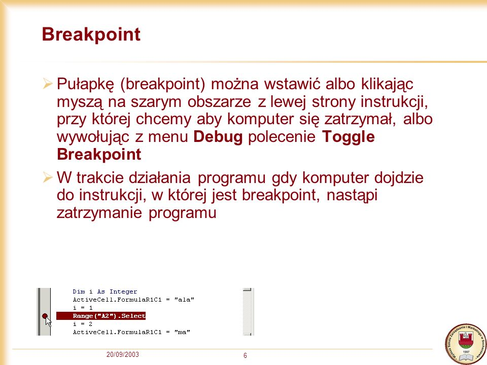 20/09/2003 6 Breakpoint Pułapkę (breakpoint) można wstawić albo klikając myszą na szarym obszarze z lewej strony instrukcji, przy której chcemy aby komputer się zatrzymał, albo wywołując z menu Debug polecenie Toggle Breakpoint W trakcie działania programu gdy komputer dojdzie do instrukcji, w której jest breakpoint, nastąpi zatrzymanie programu