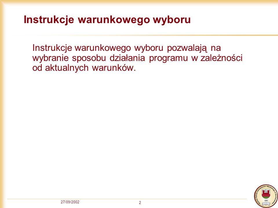 27/09/2002 2 Instrukcje warunkowego wyboru Instrukcje warunkowego wyboru pozwalają na wybranie sposobu działania programu w zależności od aktualnych warunków.