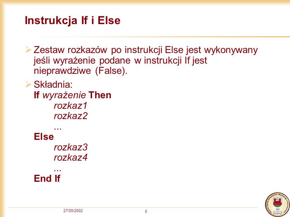 27/09/2002 6 Instrukcja If i Else Zestaw rozkazów po instrukcji Else jest wykonywany jeśli wyrażenie podane w instrukcji If jest nieprawdziwe (False).