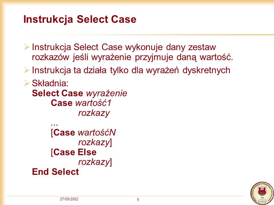 27/09/2002 9 Instrukcja Select Case Instrukcja Select Case wykonuje dany zestaw rozkazów jeśli wyrażenie przyjmuje daną wartość.