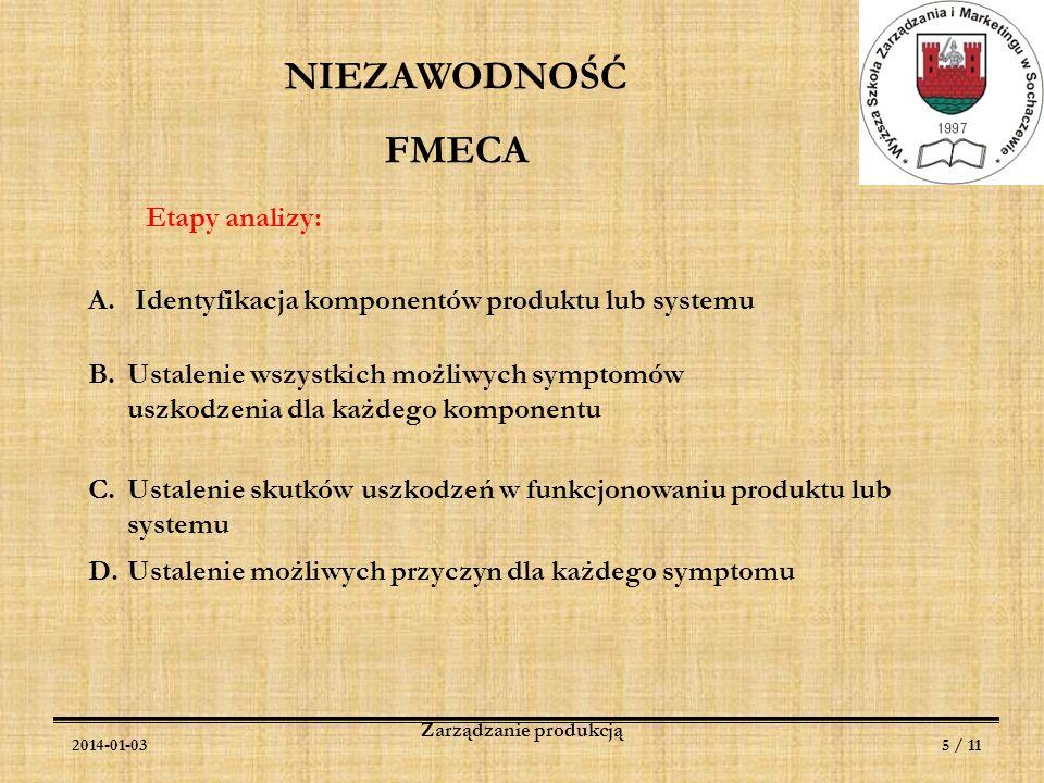 2014-01-036 / 11 Zarządzanie produkcją NIEZAWODNOŚĆ FMECA Etapy analizy: E.Oszacowanie symptomów uszkodzenia P - prawdopodobieństwo S - waga skutków D - trudność wykrycia uszkodzenia przed dostarczeniem konsumentowi C = P x S x D F.Obliczenie wskaźnika wagi skutków uszkodzenia G.Wskazanie działań naprawczych i ustalenie zakresu odpowiedzialności