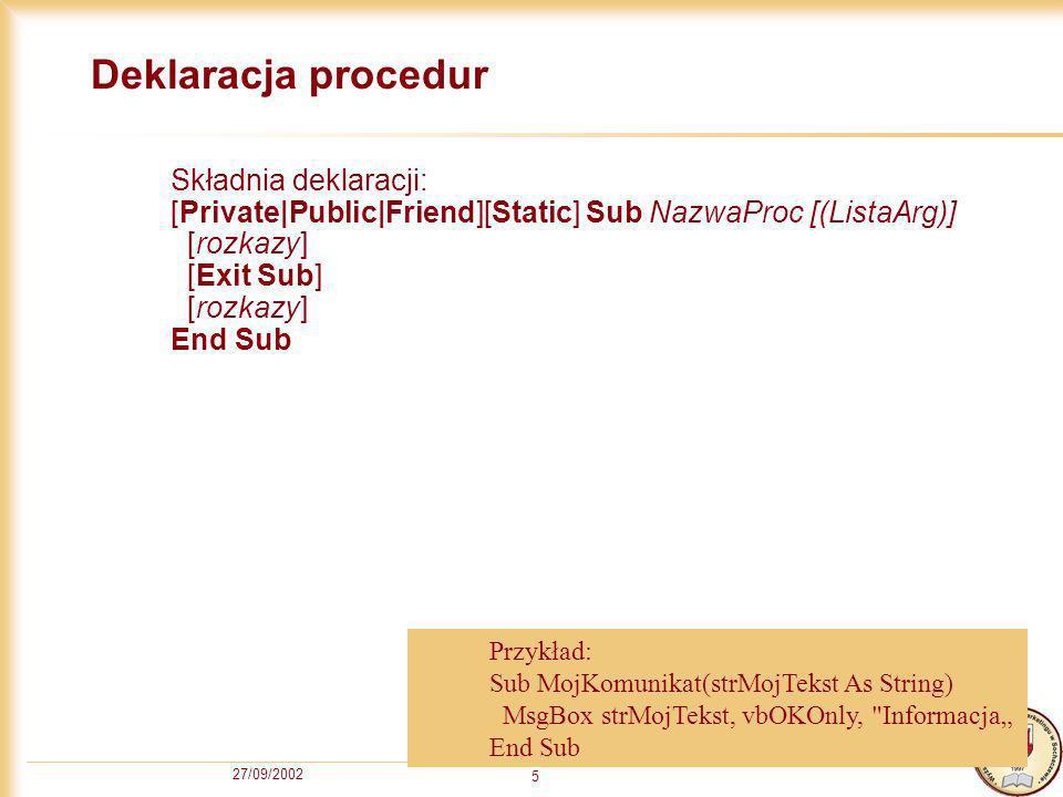 27/09/2002 5 Deklaracja procedur Składnia deklaracji: [Private|Public|Friend][Static] Sub NazwaProc [(ListaArg)] [rozkazy] [Exit Sub] [rozkazy] End Sub Przykład: Sub MojKomunikat(strMojTekst As String) MsgBox strMojTekst, vbOKOnly, Informacja End Sub