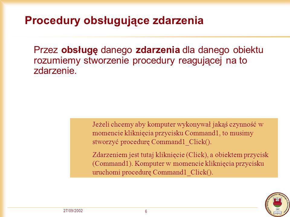 27/09/2002 6 Procedury obsługujące zdarzenia Przez obsługę danego zdarzenia dla danego obiektu rozumiemy stworzenie procedury reagującej na to zdarzenie.