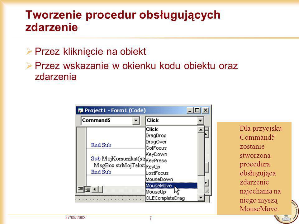 27/09/2002 7 Tworzenie procedur obsługujących zdarzenie Przez kliknięcie na obiekt Przez wskazanie w okienku kodu obiektu oraz zdarzenia Dla przycisku Command5 zostanie stworzona procedura obsługująca zdarzenie najechania na niego myszą MouseMove.
