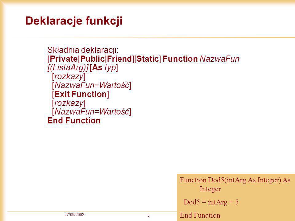 27/09/2002 8 Deklaracje funkcji Składnia deklaracji: [Private|Public|Friend][Static] Function NazwaFun [(ListaArg)] [As typ] [rozkazy] [NazwaFun=Wartość] [Exit Function] [rozkazy] [NazwaFun=Wartość] End Function Function Dod5(intArg As Integer) As Integer Dod5 = intArg + 5 End Function