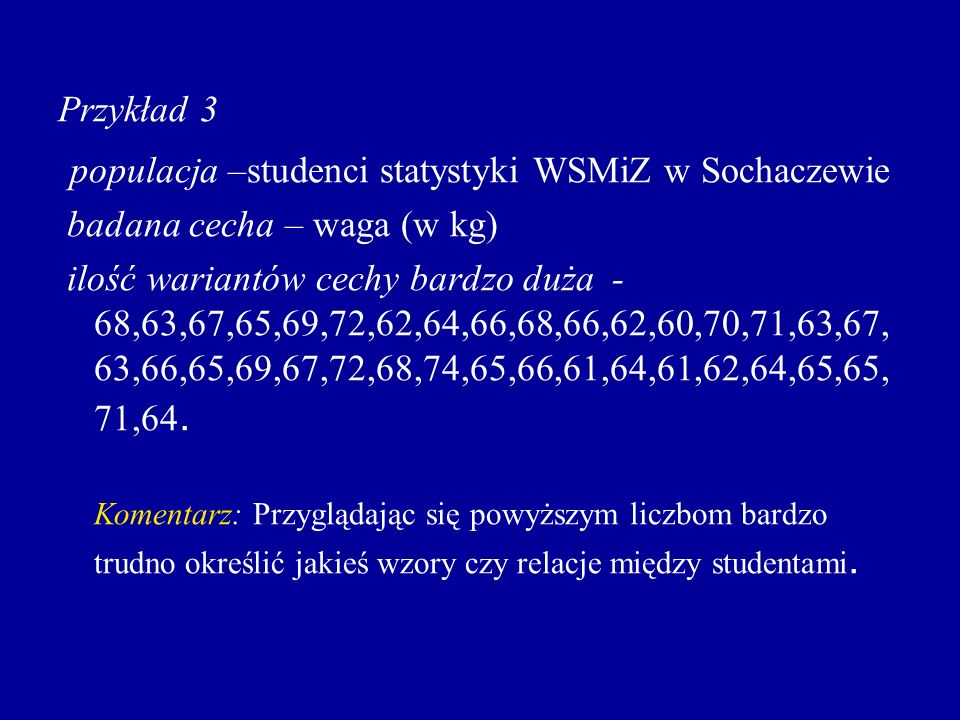 Przykład 3 populacja –studenci statystyki WSMiZ w Sochaczewie badana cecha – waga (w kg) ilość wariantów cechy bardzo duża - 68,63,67,65,69,72,62,64,6