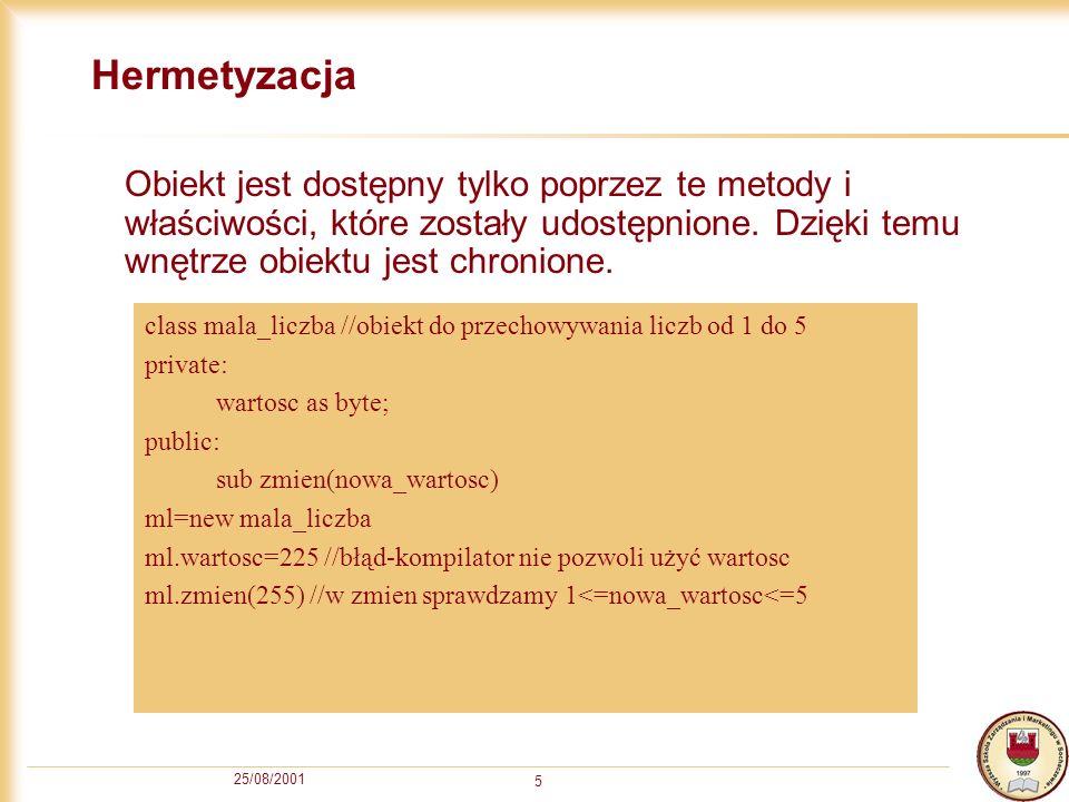 25/08/2001 5 Hermetyzacja Obiekt jest dostępny tylko poprzez te metody i właściwości, które zostały udostępnione.