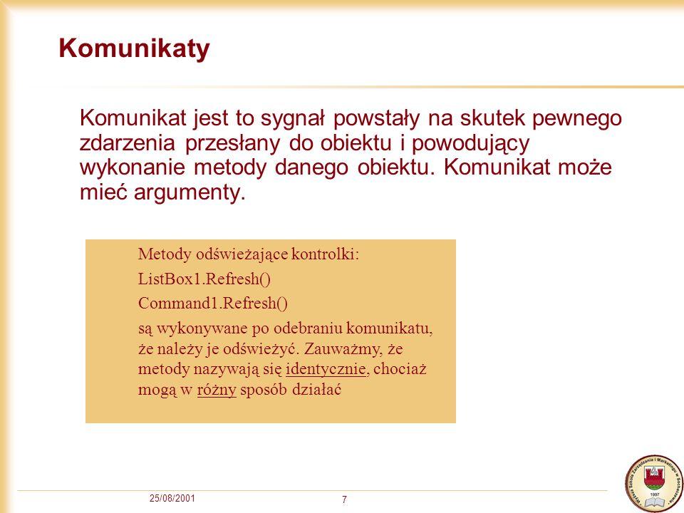 25/08/2001 7 Komunikaty Komunikat jest to sygnał powstały na skutek pewnego zdarzenia przesłany do obiektu i powodujący wykonanie metody danego obiektu.