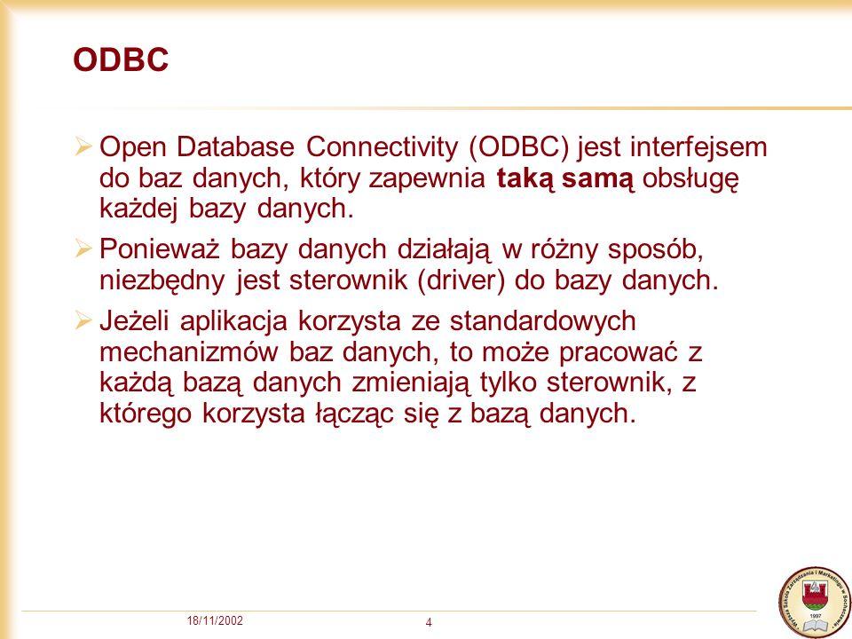 18/11/2002 4 ODBC Open Database Connectivity (ODBC) jest interfejsem do baz danych, który zapewnia taką samą obsługę każdej bazy danych.