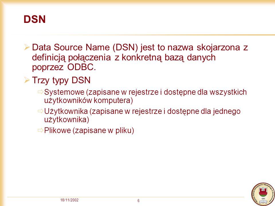 18/11/2002 6 DSN Data Source Name (DSN) jest to nazwa skojarzona z definicją połączenia z konkretną bazą danych poprzez ODBC.