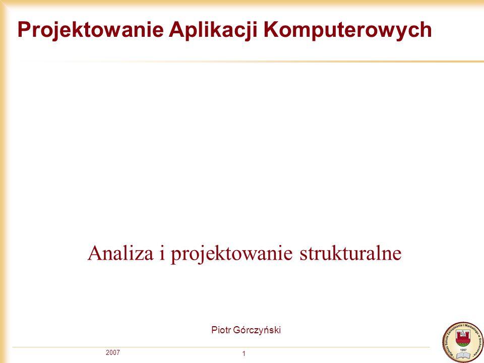 2007 1 Projektowanie Aplikacji Komputerowych Piotr Górczyński Analiza i projektowanie strukturalne