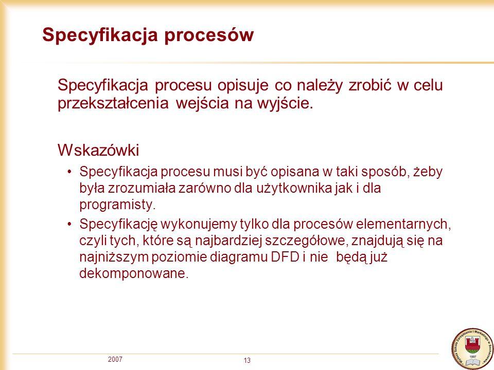 2007 13 Specyfikacja procesów Specyfikacja procesu opisuje co należy zrobić w celu przekształcenia wejścia na wyjście. Wskazówki Specyfikacja procesu