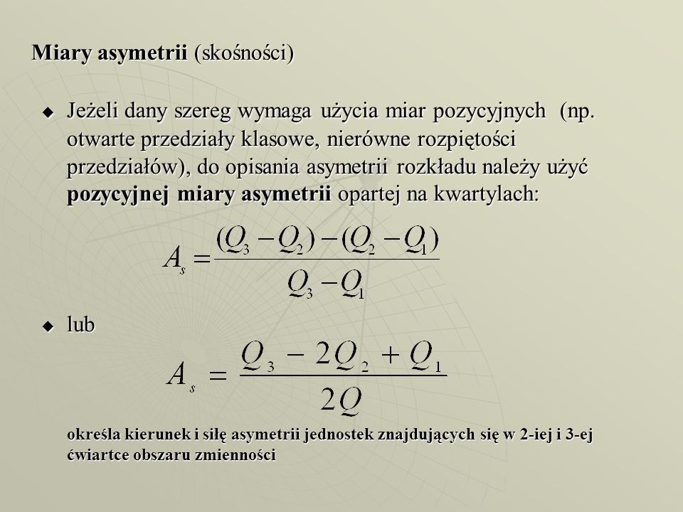 Miary asymetrii (skośności) Jeżeli dany szereg wymaga użycia miar pozycyjnych (np. otwarte przedziały klasowe, nierówne rozpiętości przedziałów), do o