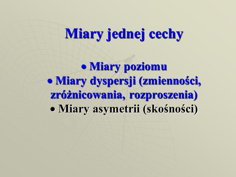 Miary jednej cechy Miary poziomu Miary dyspersji (zmienności, zróżnicowania, rozproszenia) Miary asymetrii (skośności)
