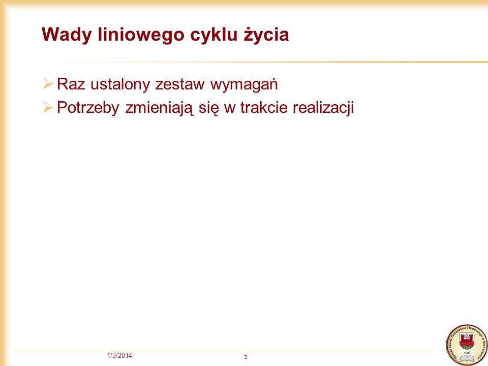 1/3/2014 5 Wady liniowego cyklu życia Raz ustalony zestaw wymagań Potrzeby zmieniają się w trakcie realizacji