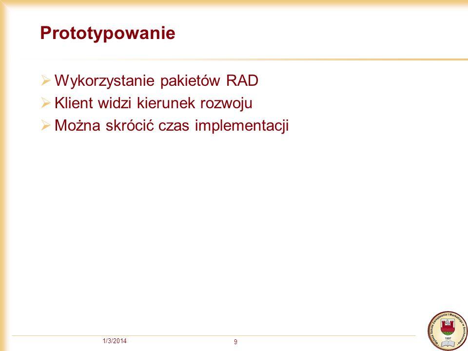 1/3/2014 9 Prototypowanie Wykorzystanie pakietów RAD Klient widzi kierunek rozwoju Można skrócić czas implementacji