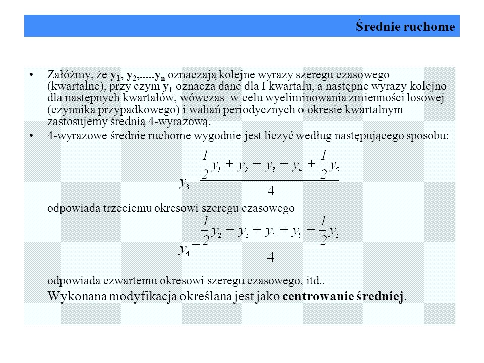 Średnie ruchome Załóżmy, że y 1, y 2,.....y n oznaczają kolejne wyrazy szeregu czasowego (kwartalne), przy czym y 1 oznacza dane dla I kwartału, a nas